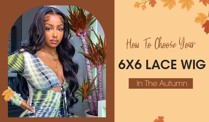 How To Choose Your 6x6 lace Wig In The Autumn